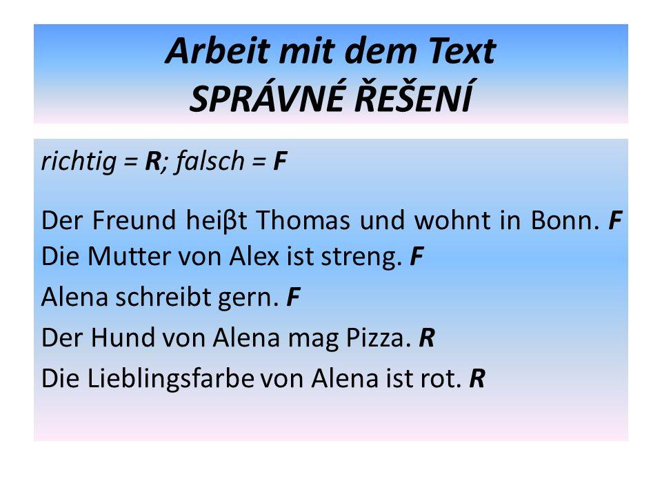 Arbeit mit dem Text SPRÁVNÉ ŘEŠENÍ richtig = R; falsch = F Der Freund heiβt Thomas und wohnt in Bonn. F Die Mutter von Alex ist streng. F Alena schrei