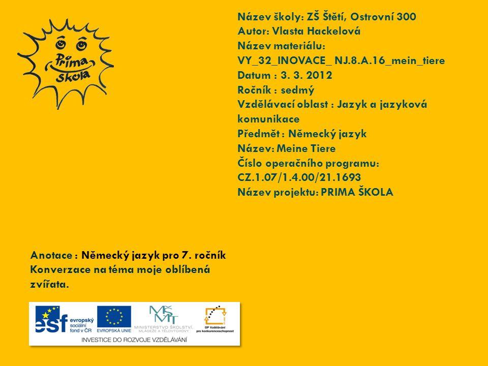 Název školy: ZŠ Štětí, Ostrovní 300 Autor: Vlasta Hackelová Název materiálu: VY_32_INOVACE_ NJ.8.A.16_mein_tiere Datum : 3. 3. 2012 Ročník : sedmý Vzd