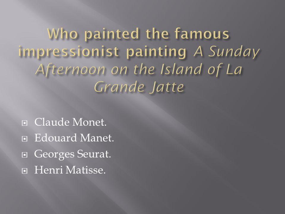  Claude Monet.  Edouard Manet.  Georges Seurat.  Henri Matisse.