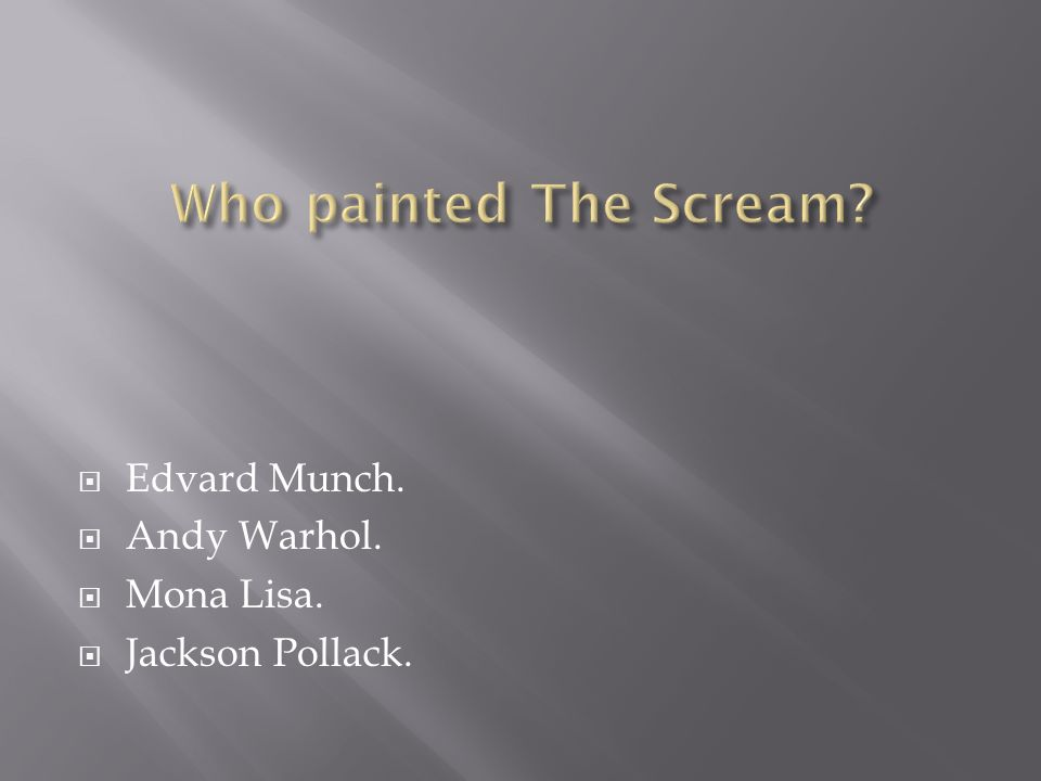  Edvard Munch.  Andy Warhol.  Mona Lisa.  Jackson Pollack.