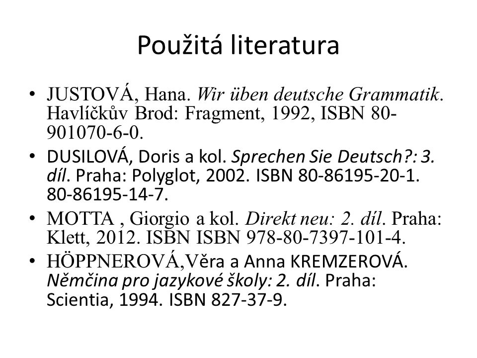 Použitá literatura JUSTOVÁ, Hana. Wir üben deutsche Grammatik. Havlíčkův Brod: Fragment, 1992, ISBN 80- 901070-6-0. DUSILOVÁ, Doris a kol. Sprechen Si