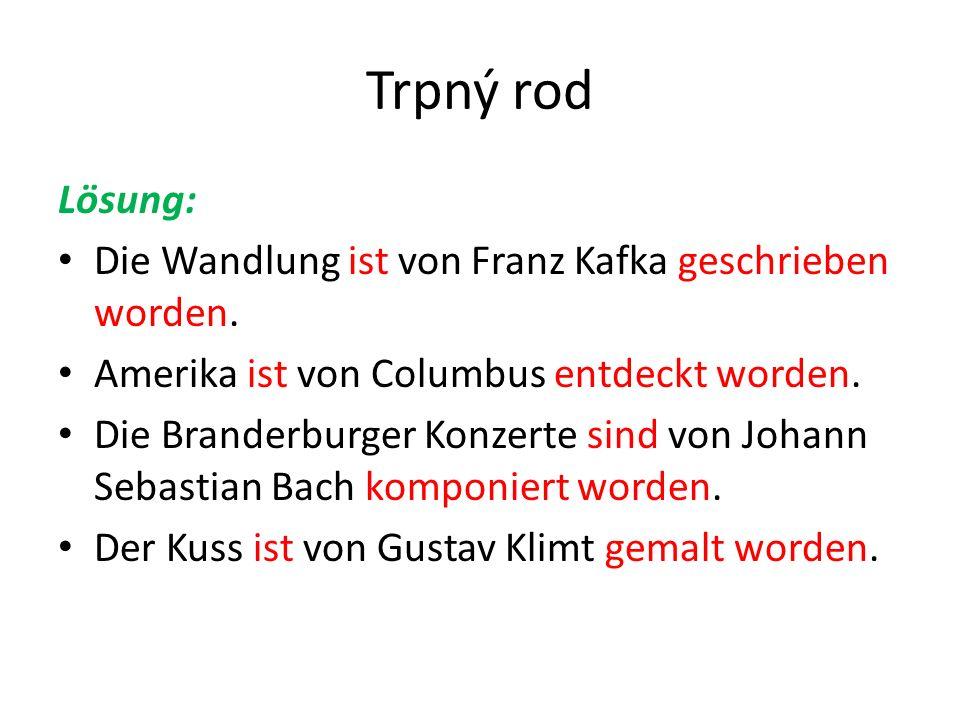 Trpný rod Lösung: Die Wandlung ist von Franz Kafka geschrieben worden. Amerika ist von Columbus entdeckt worden. Die Branderburger Konzerte sind von J
