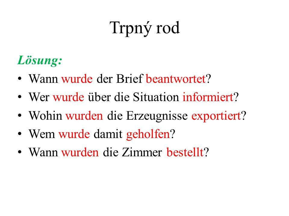 Trpný rod Lösung: Wann wurde der Brief beantwortet? Wer wurde über die Situation informiert? Wohin wurden die Erzeugnisse exportiert? Wem wurde damit