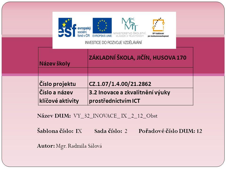 Název školy ZÁKLADNÍ ŠKOLA, JIČÍN, HUSOVA 170 Číslo projektu CZ.1.07/1.4.00/21.2862 Číslo a název klíčové aktivity 3.2 Inovace a zkvalitnění výuky prostřednictvím ICT Název DUM: VY_32_INOVACE_ IX _2_12_Obst Šablona č íslo: IX Sada č íslo: 2 Po ř adové č íslo DUM: 12 Autor: Mgr.