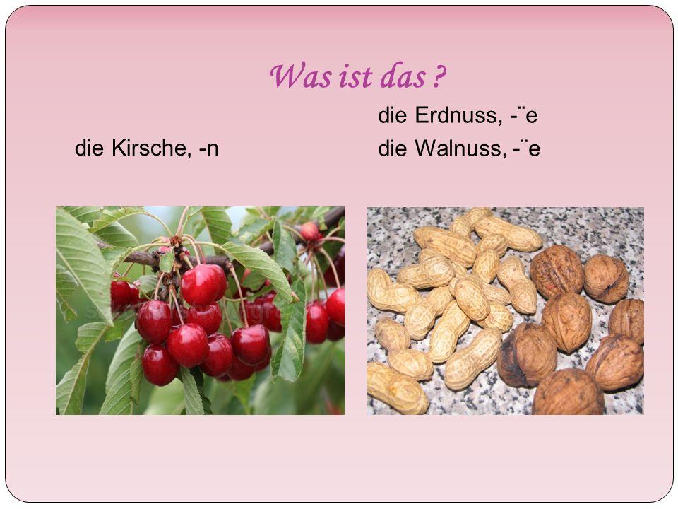 Was ist das die Kirsche, -n die Erdnuss, -¨e die Walnuss, -¨e