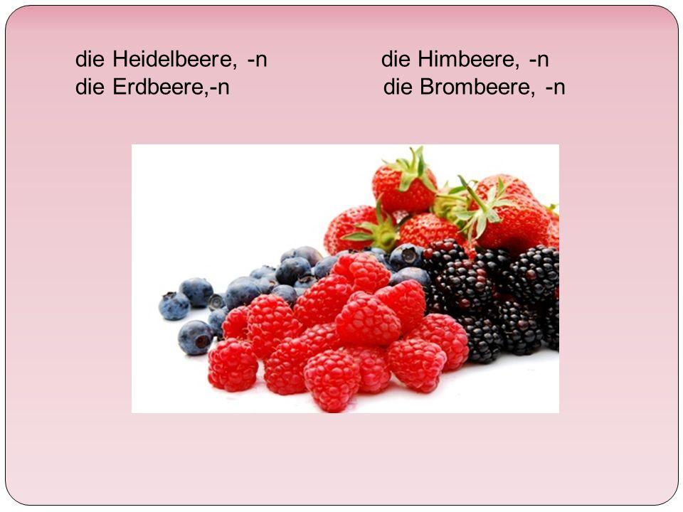 die Heidelbeere, -n die Himbeere, -n die Erdbeere,-n die Brombeere, -n