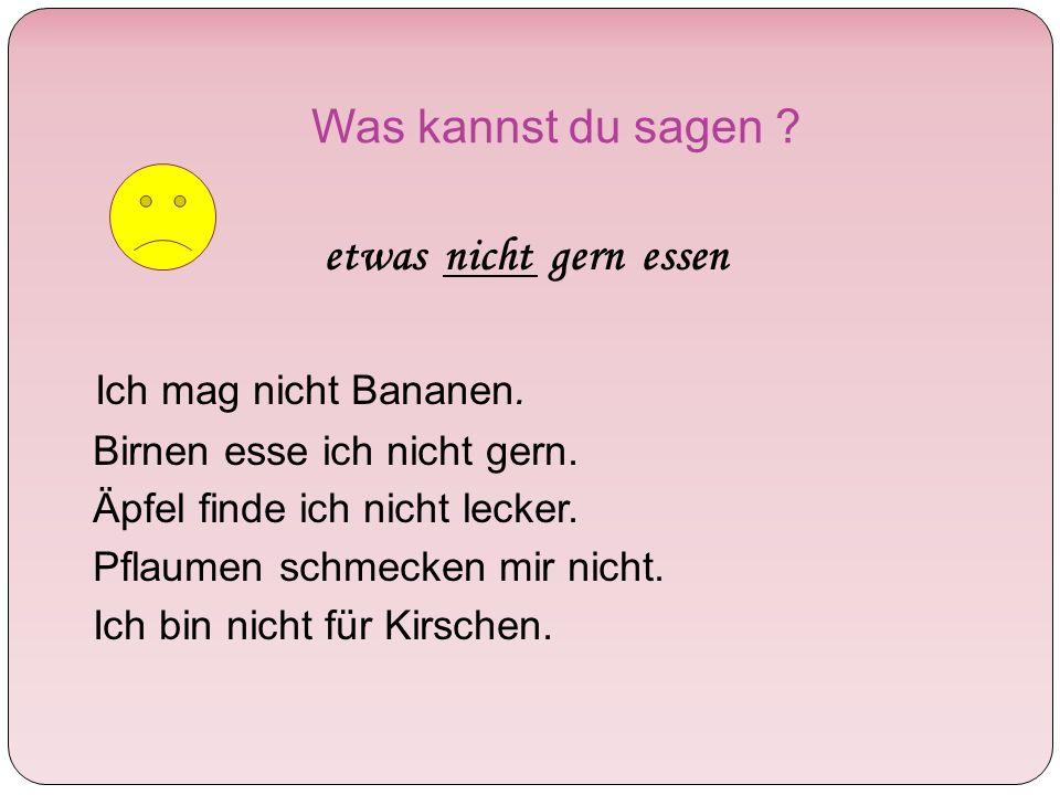 Was kannst du sagen . etwas nicht gern essen Ich mag nicht Bananen.