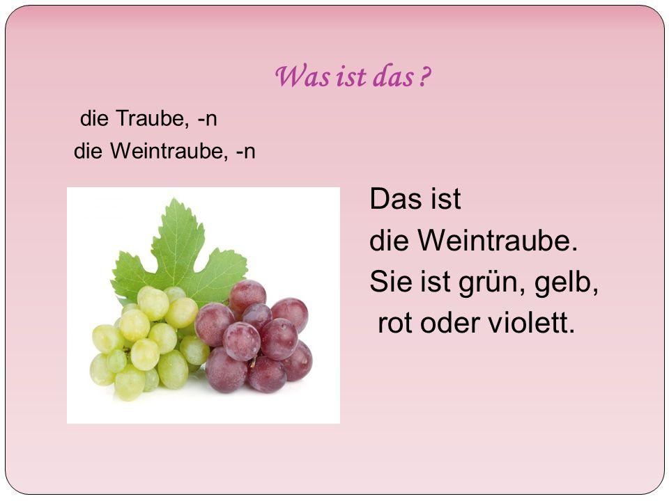 Was ist das . Das ist die Weintraube. Sie ist grün, gelb, rot oder violett.