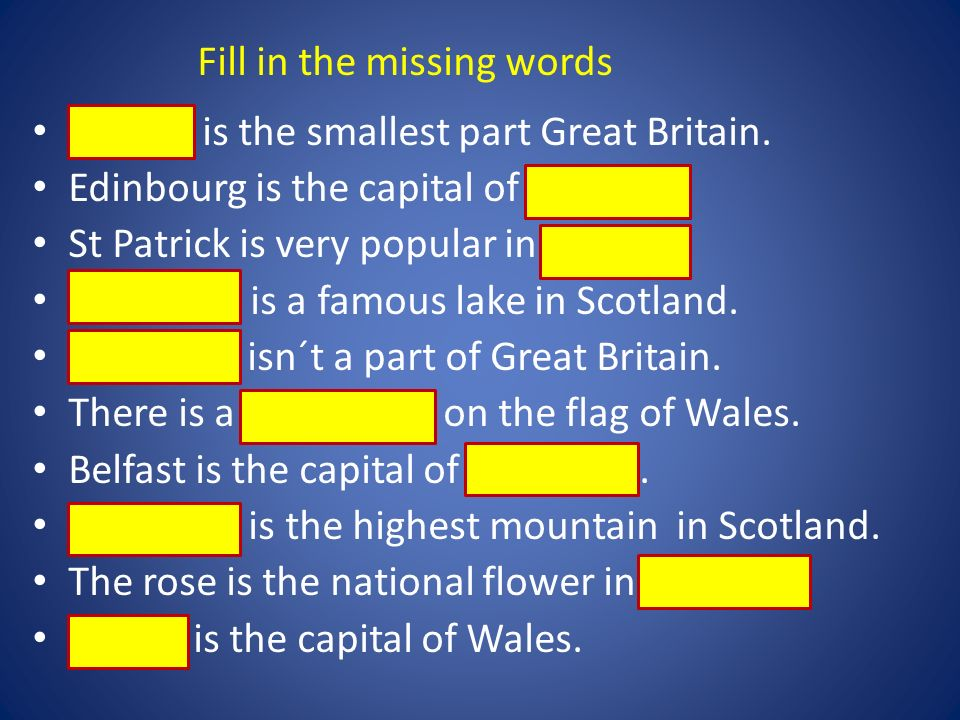 Wales is the smallest part Great Britain. Edinbourg is the capital of Scotland. St Patrick is very popular in Ireland. Loch Ness is a famous lake in S