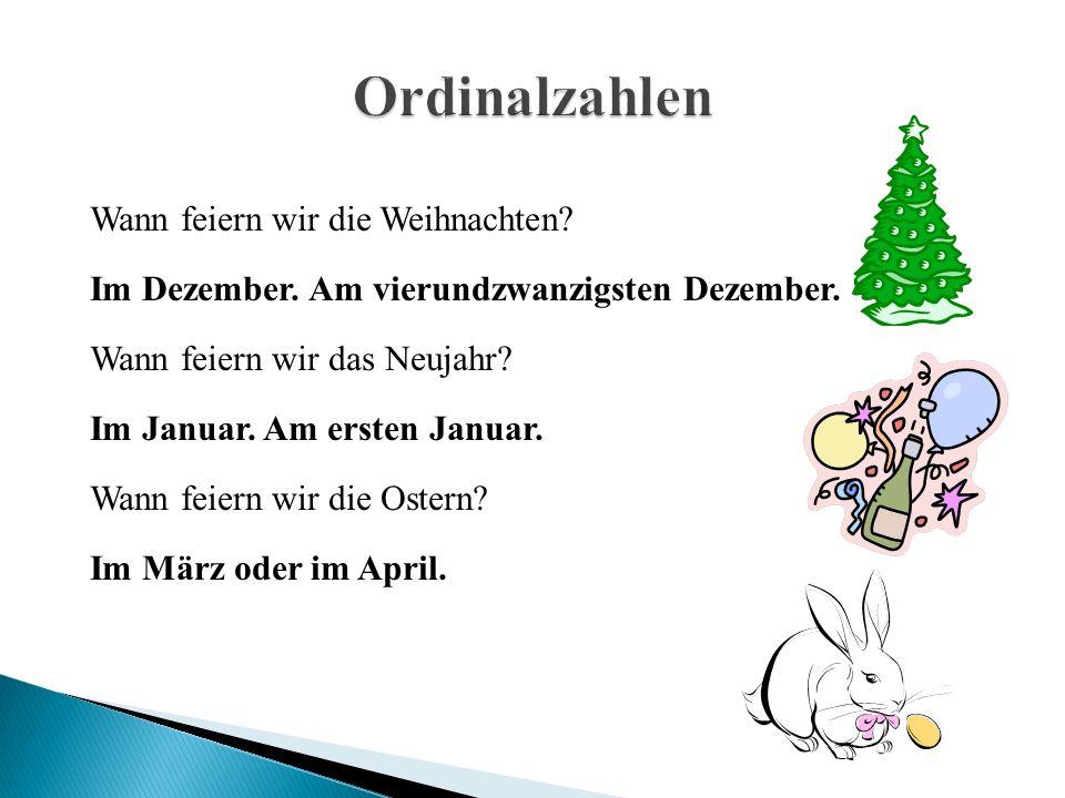 Wann feiern wir die Weihnachten? Im Dezember. Am vierundzwanzigsten Dezember. Wann feiern wir das Neujahr? Im Januar. Am ersten Januar. Wann feiern wi