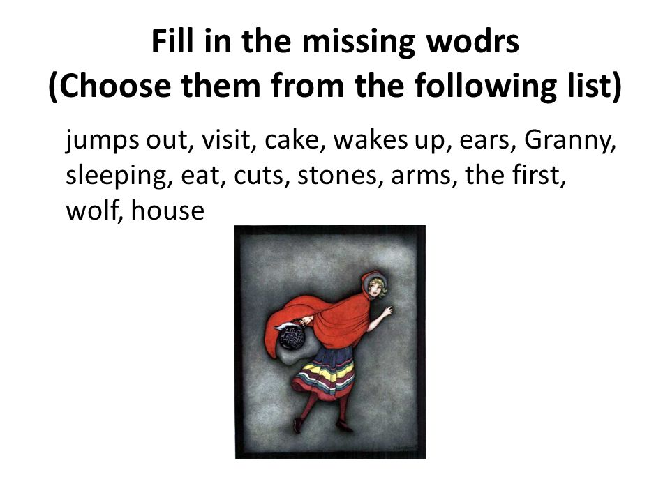 Fill in the missing wodrs (Choose them from the following list) jumps out, visit, cake, wakes up, ears, Granny, sleeping, eat, cuts, stones, arms, the first, wolf, house