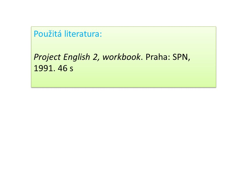 Použitá literatura: Project English 2, workbook. Praha: SPN, 1991. 46 s Použitá literatura: Project English 2, workbook. Praha: SPN, 1991. 46 s