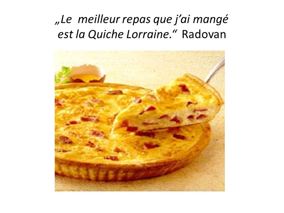 """""""Le meilleur repas que j'ai mangé est la Quiche Lorraine. Radovan"""