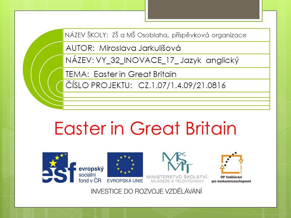 Easter in Great Britain NÁZEV ŠKOLY: ZŠ a MŠ Osoblaha, příspěvková organizace AUTOR: Miroslava Jarkulišová NÁZEV: VY_32_INOVACE_17_ Jazyk anglický TEMA: Easter in Great Britain ČÍSLO PROJEKTU: CZ.1.07/1.4.09/21.0816