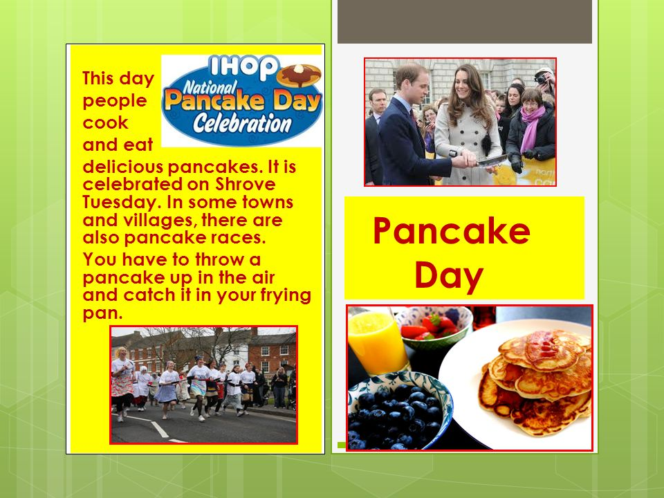 This day people cook and eat delicious pancakes.It is celebrated on Shrove Tuesday.