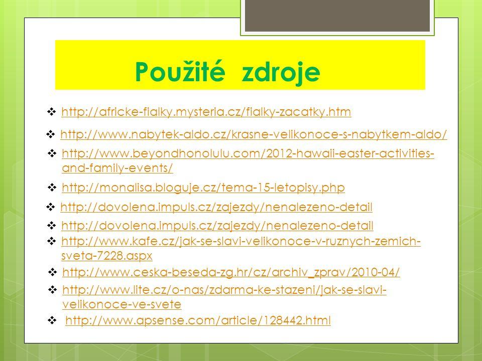 Použité zdroje  http://africke-fialky.mysteria.cz/fialky-zacatky.htm http://africke-fialky.mysteria.cz/fialky-zacatky.htm  http://www.nabytek-aldo.cz/krasne-velikonoce-s-nabytkem-aldo/ http://www.nabytek-aldo.cz/krasne-velikonoce-s-nabytkem-aldo/  http://www.beyondhonolulu.com/2012-hawaii-easter-activities- and-family-events/ http://www.beyondhonolulu.com/2012-hawaii-easter-activities- and-family-events/  http://www.apsense.com/article/128442.htmlhttp://www.apsense.com/article/128442.html  http://monalisa.bloguje.cz/tema-15-letopisy.php http://monalisa.bloguje.cz/tema-15-letopisy.php  http://dovolena.impuls.cz/zajezdy/nenalezeno-detail http://dovolena.impuls.cz/zajezdy/nenalezeno-detail  http://dovolena.impuls.cz/zajezdy/nenalezeno-detail http://dovolena.impuls.cz/zajezdy/nenalezeno-detail  http://www.kafe.cz/jak-se-slavi-velikonoce-v-ruznych-zemich- sveta-7228.aspx http://www.kafe.cz/jak-se-slavi-velikonoce-v-ruznych-zemich- sveta-7228.aspx  http://www.ceska-beseda-zg.hr/cz/archiv_zprav/2010-04/ http://www.ceska-beseda-zg.hr/cz/archiv_zprav/2010-04/  http://www.lite.cz/o-nas/zdarma-ke-stazeni/jak-se-slavi- velikonoce-ve-svete http://www.lite.cz/o-nas/zdarma-ke-stazeni/jak-se-slavi- velikonoce-ve-svete