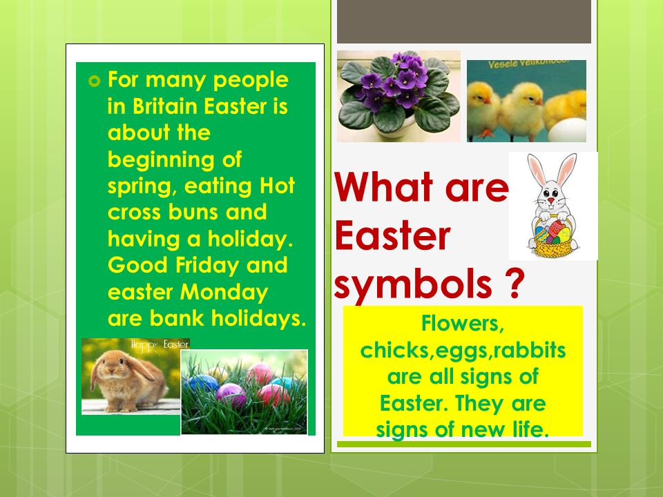  For many people in Britain Easter is about the beginning of spring, eating Hot cross buns and having a holiday.