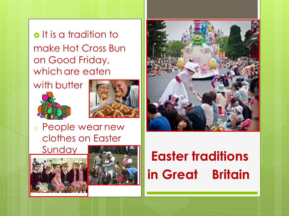  It is a tradition to make Hot Cross Bun on Good Friday, which are eaten with butter o People wear new clothes on Easter Sunday Easter traditions in Great Britain