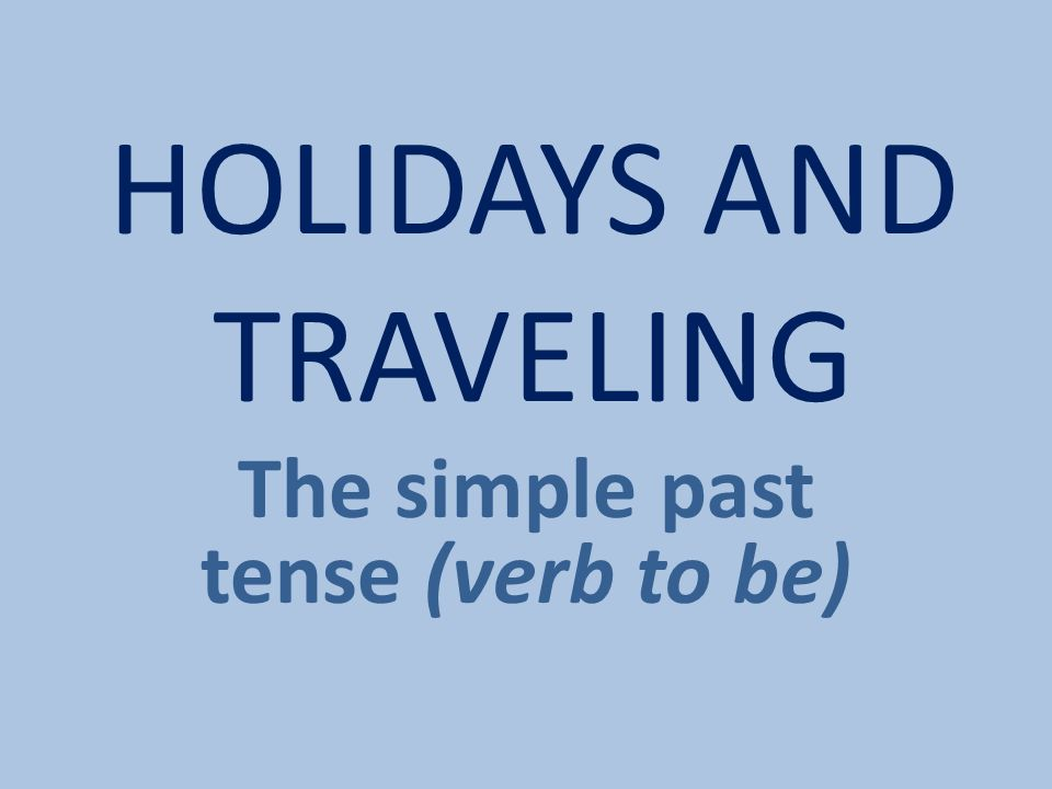 HOLIDAYS AND TRAVELING The simple past tense (verb to be)
