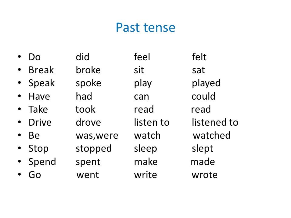 Past tense Dodid feelfelt Breakbrokesitsat Speakspokeplay played Havehadcan could Take tookread read Drivedrove listen to listened to Bewas,werewatch watched Stopstoppedsleep slept Spendspentmake made Go wentwrite wrote