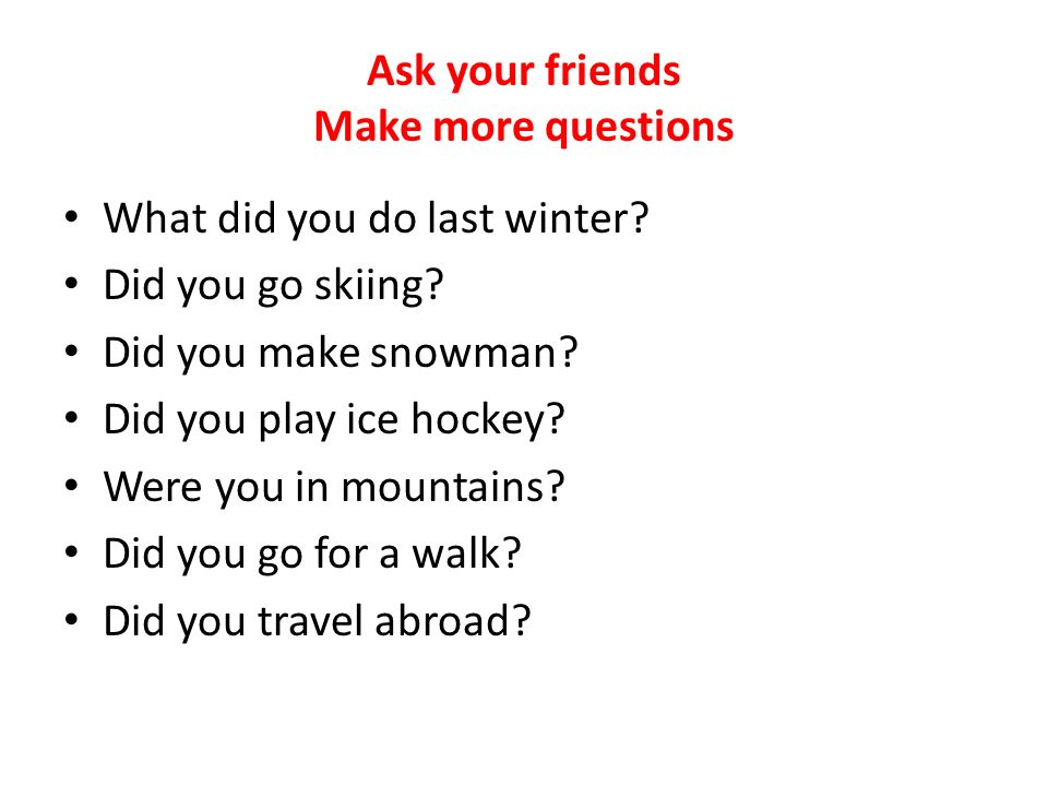 Ask your friends Make more questions What did you do last winter.