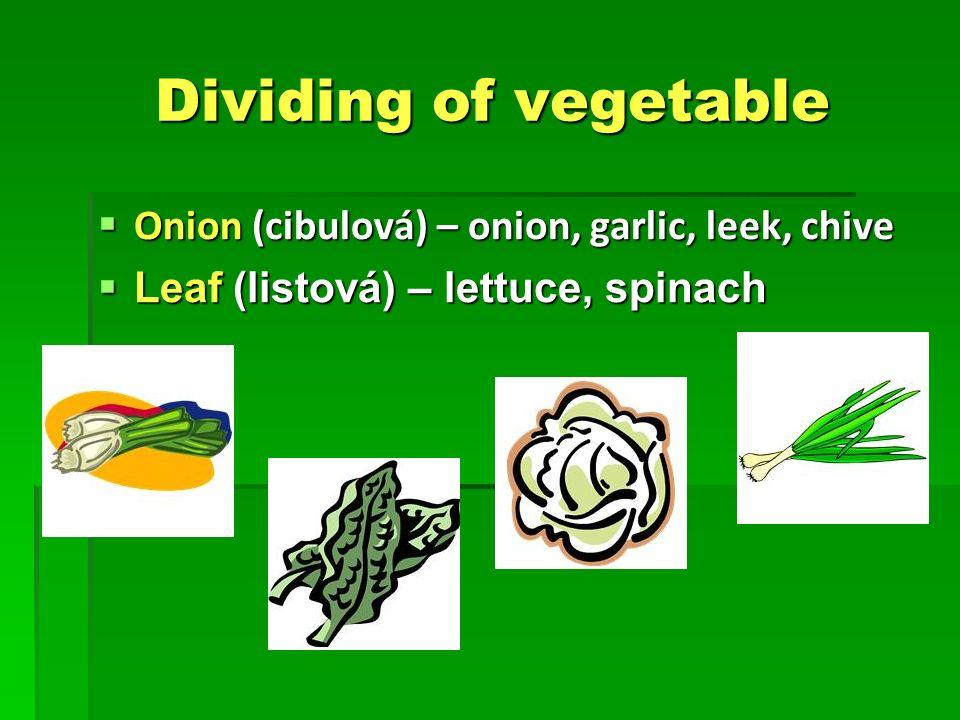 Dividing of vegetable Dividing of vegetable  Onion (cibulová) – onion, garlic, leek, chive  Leaf (listová) – lettuce, spinach