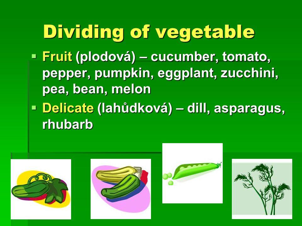 Dividing of vegetable Dividing of vegetable  Fruit (plodová) – cucumber, tomato, pepper, pumpkin, eggplant, zucchini, pea, bean, melon  Delicate (lahůdková) – dill, asparagus, rhubarb