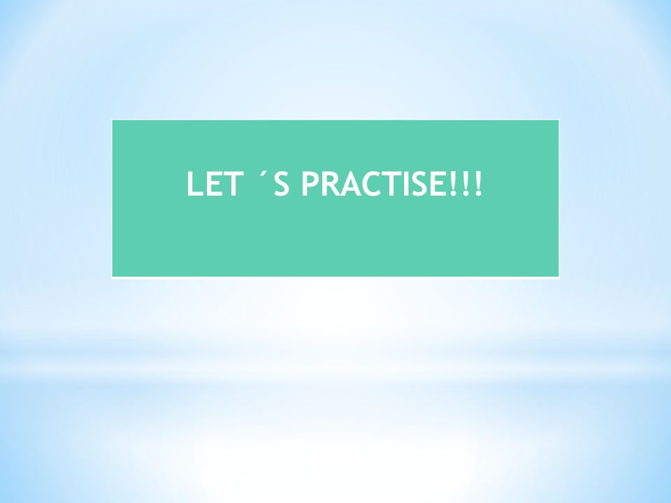 LET ´S PRACTISE!!!