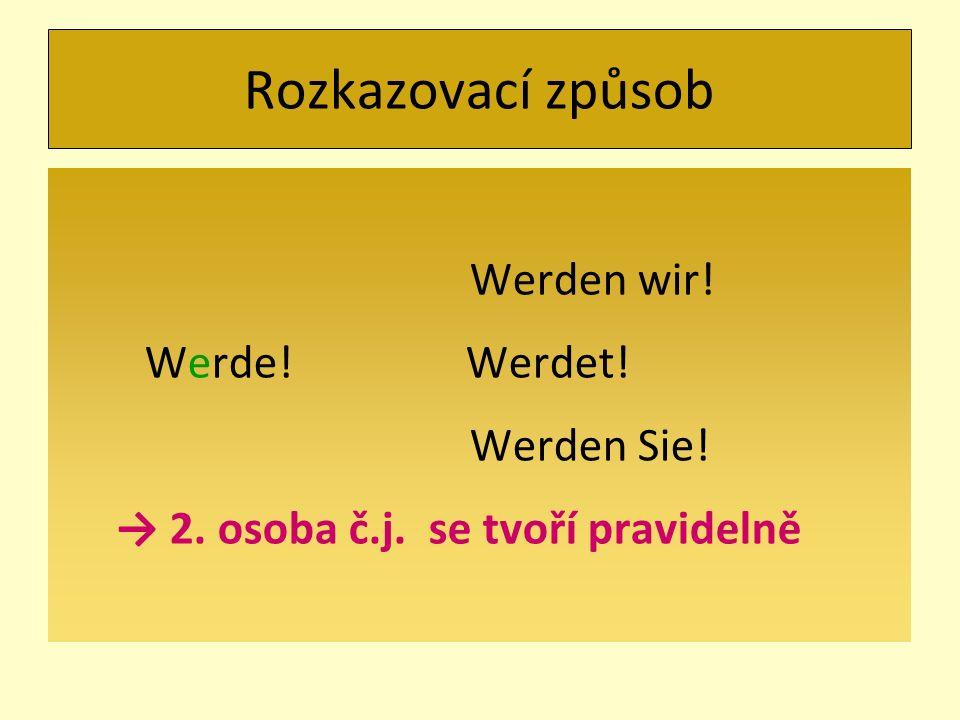 Rozkazovací způsob Werden wir! Werde! Werdet! Werden Sie! → 2. osoba č.j. se tvoří pravidelně