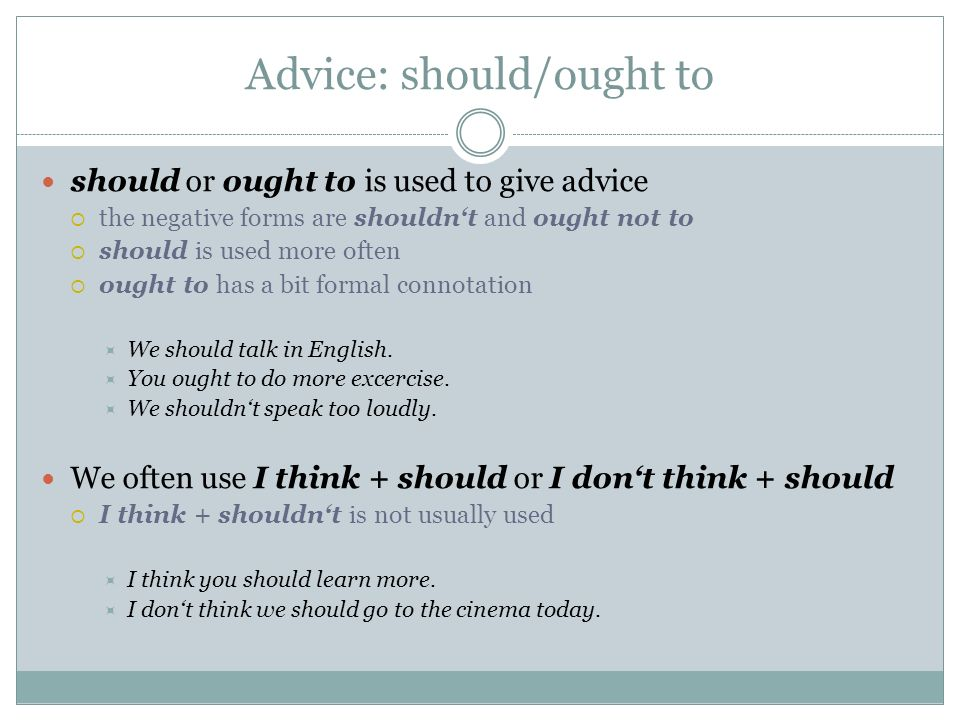 Advice: should/ought to should or ought to is used to give advice  the negative forms are shouldn't and ought not to  should is used more often  ought to has a bit formal connotation  We should talk in English.