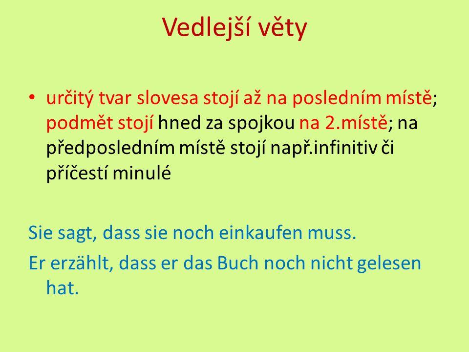 Vedlejší věty určitý tvar slovesa stojí až na posledním místě; podmět stojí hned za spojkou na 2.místě; na předposledním místě stojí např.infinitiv či příčestí minulé Sie sagt, dass sie noch einkaufen muss.