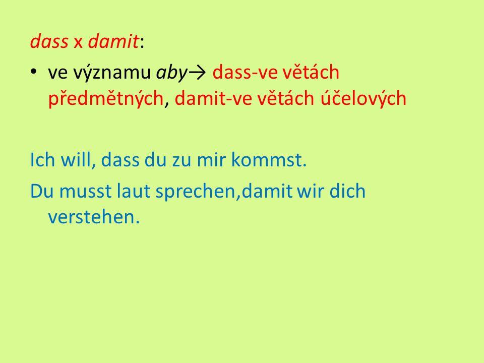 dass x damit: ve významu aby→ dass-ve větách předmětných, damit-ve větách účelových Ich will, dass du zu mir kommst.