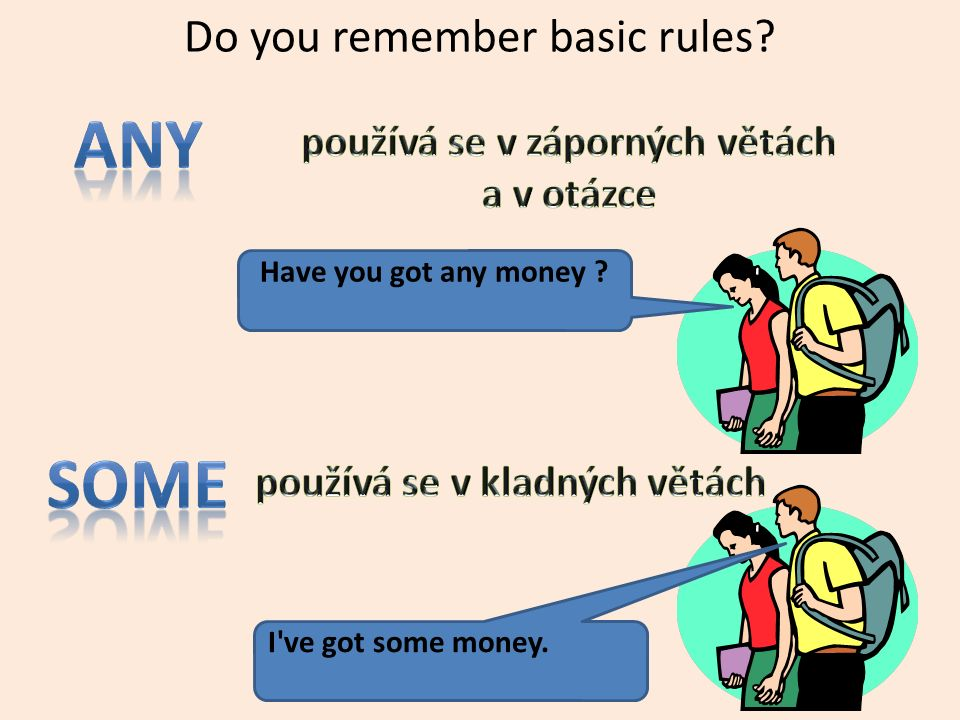 Do you remember basic rules? Have you got any money ? I've got some money.