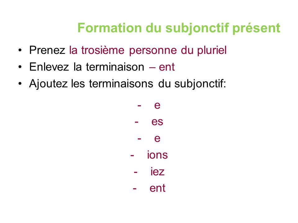 Formation du subjonctif présent Prenez la trosième personne du pluriel Enlevez la terminaison – ent Ajoutez les terminaisons du subjonctif: -e -es -e -ions -iez -ent
