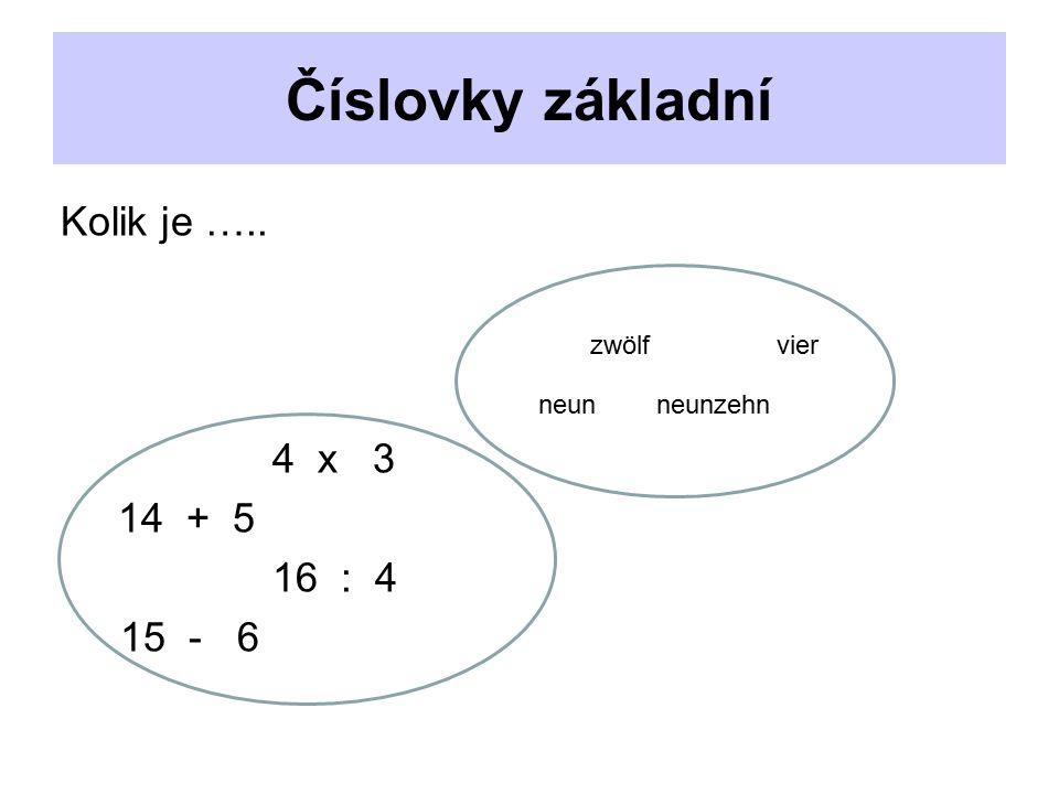 Číslovky základní Kolik je ….. zwölf vier neun neunzehn 4 x 3 14 + 5 16 : 4 15 - 6