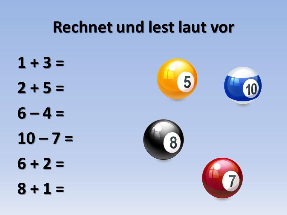 Rechnet und lest laut vor 1 + 3 = 2 + 5 = 6 – 4 = 10 – 7 = 6 + 2 = 8 + 1 =