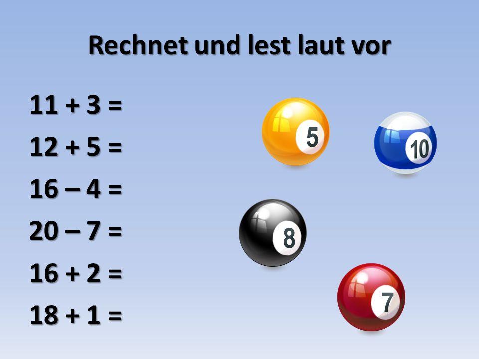 Rechnet und lest laut vor 11 + 3 = 12 + 5 = 16 – 4 = 20 – 7 = 16 + 2 = 18 + 1 =