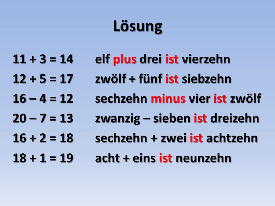 Lösung 11 + 3 = 14 elf plus drei ist vierzehn 12 + 5 = 17zwölf + fünf ist siebzehn 16 – 4 = 12sechzehn minus vier ist zwölf 20 – 7 = 13zwanzig – sieben ist dreizehn 16 + 2 = 18sechzehn + zwei ist achtzehn 18 + 1 = 19acht + eins ist neunzehn