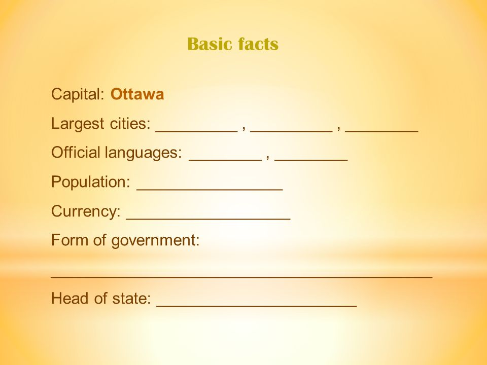 Capital: Ottawa Largest cities: _________, _________, ________ Official languages: ________, ________ Population: ________________ Currency: __________________ Form of government: __________________________________________ Head of state: ______________________ Basic facts