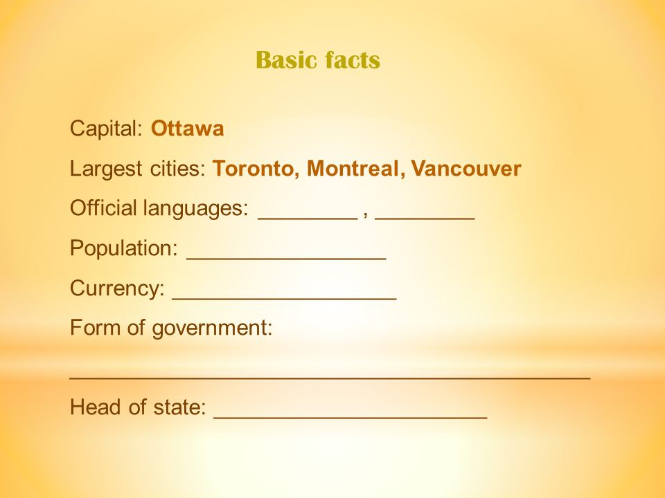 Capital: Ottawa Largest cities: Toronto, Montreal, Vancouver Official languages: ________, ________ Population: ________________ Currency: __________________ Form of government: __________________________________________ Head of state: ______________________ Basic facts