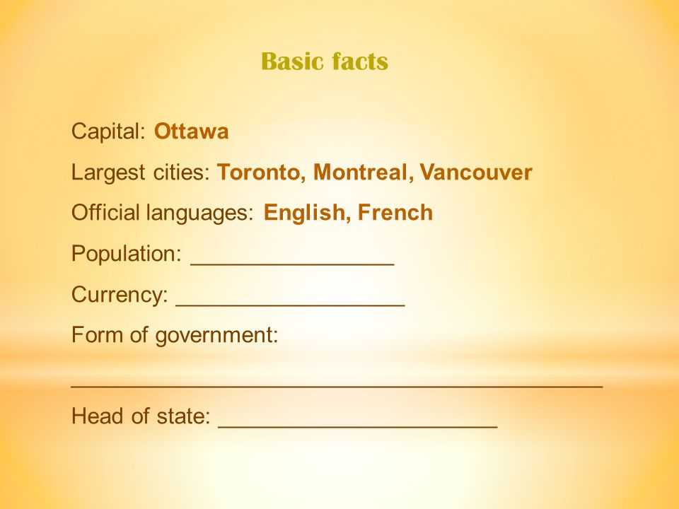 Capital: Ottawa Largest cities: Toronto, Montreal, Vancouver Official languages: English, French Population: 35.019 million Currency: __________________ Form of government: __________________________________________ Head of state: ______________________ Basic facts