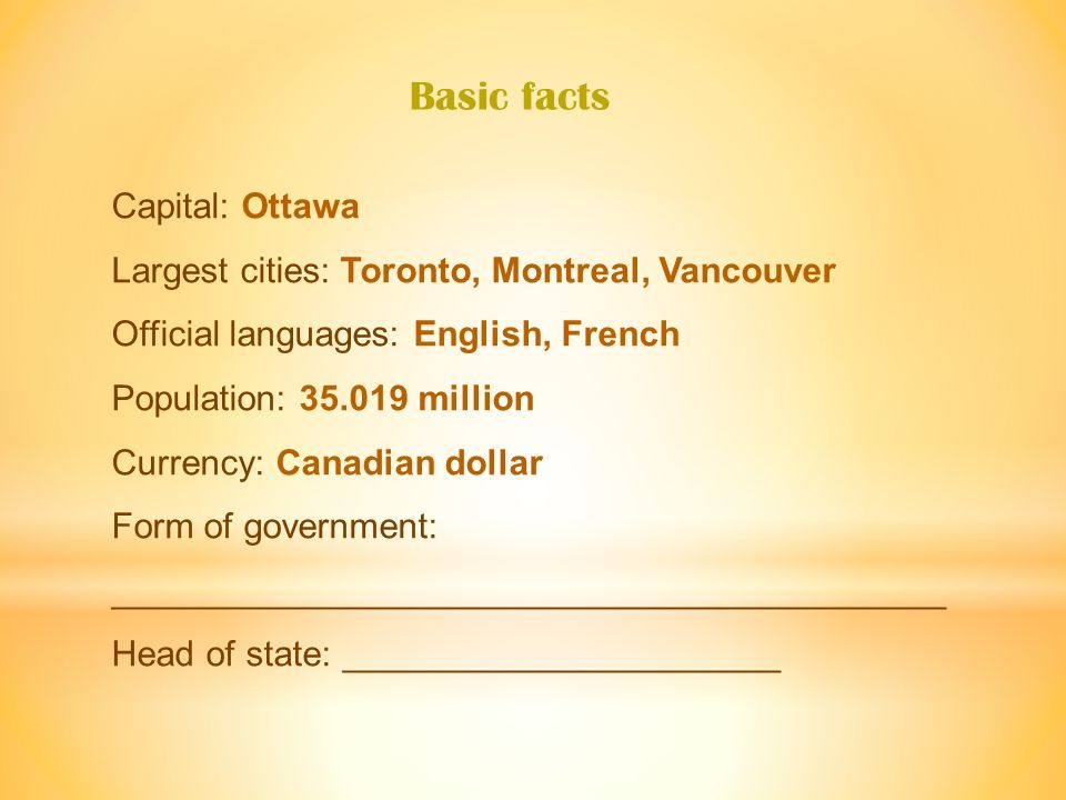 Capital: Ottawa Largest cities: Toronto, Montreal, Vancouver Official languages: English, French Population: 35.019 million Currency: Canadian dollar Form of government: __________________________________________ Head of state: ______________________ Basic facts