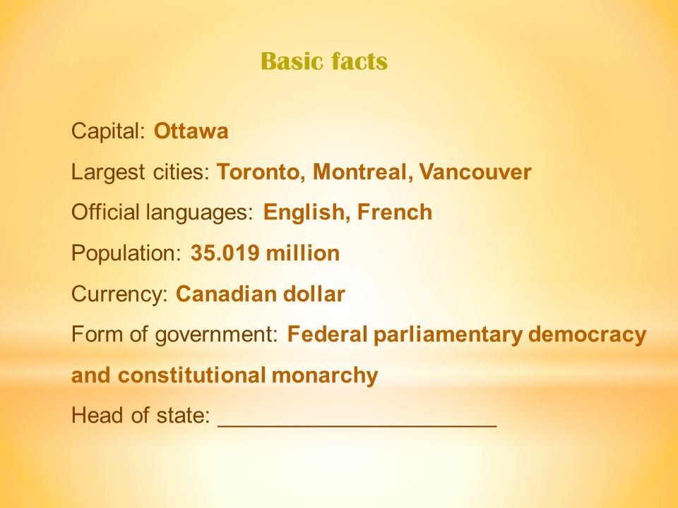 Capital: Ottawa Largest cities: Toronto, Montreal, Vancouver Official languages: English, French Population: 35.019 million Currency: Canadian dollar Form of government: Federal parliamentary democracy and constitutional monarchy Head of state: ______________________ Basic facts