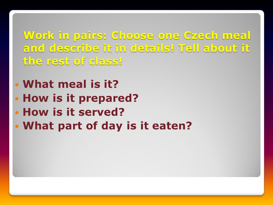 Work in pairs: Choose one Czech meal and describe it in details! Tell about it the rest of class! What meal is it? How is it prepared? How is it serve