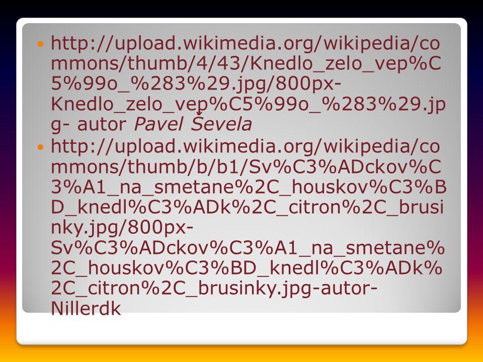 http://upload.wikimedia.org/wikipedia/co mmons/thumb/4/43/Knedlo_zelo_vep%C 5%99o_%283%29.jpg/800px- Knedlo_zelo_vep%C5%99o_%283%29.jp g- autor Pavel Ševela http://upload.wikimedia.org/wikipedia/co mmons/thumb/b/b1/Sv%C3%ADckov%C 3%A1_na_smetane%2C_houskov%C3%B D_knedl%C3%ADk%2C_citron%2C_brusi nky.jpg/800px- Sv%C3%ADckov%C3%A1_na_smetane% 2C_houskov%C3%BD_knedl%C3%ADk% 2C_citron%2C_brusinky.jpg-autor- Nillerdk