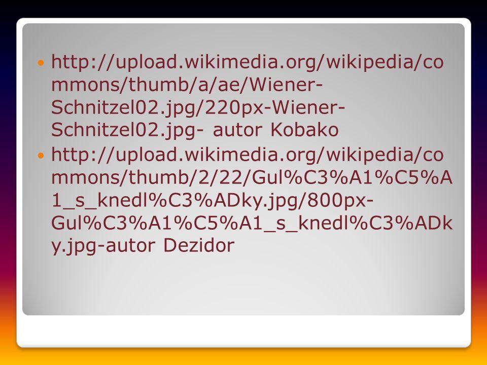http://upload.wikimedia.org/wikipedia/co mmons/thumb/a/ae/Wiener- Schnitzel02.jpg/220px-Wiener- Schnitzel02.jpg- autor Kobako http://upload.wikimedia.org/wikipedia/co mmons/thumb/2/22/Gul%C3%A1%C5%A 1_s_knedl%C3%ADky.jpg/800px- Gul%C3%A1%C5%A1_s_knedl%C3%ADk y.jpg-autor Dezidor