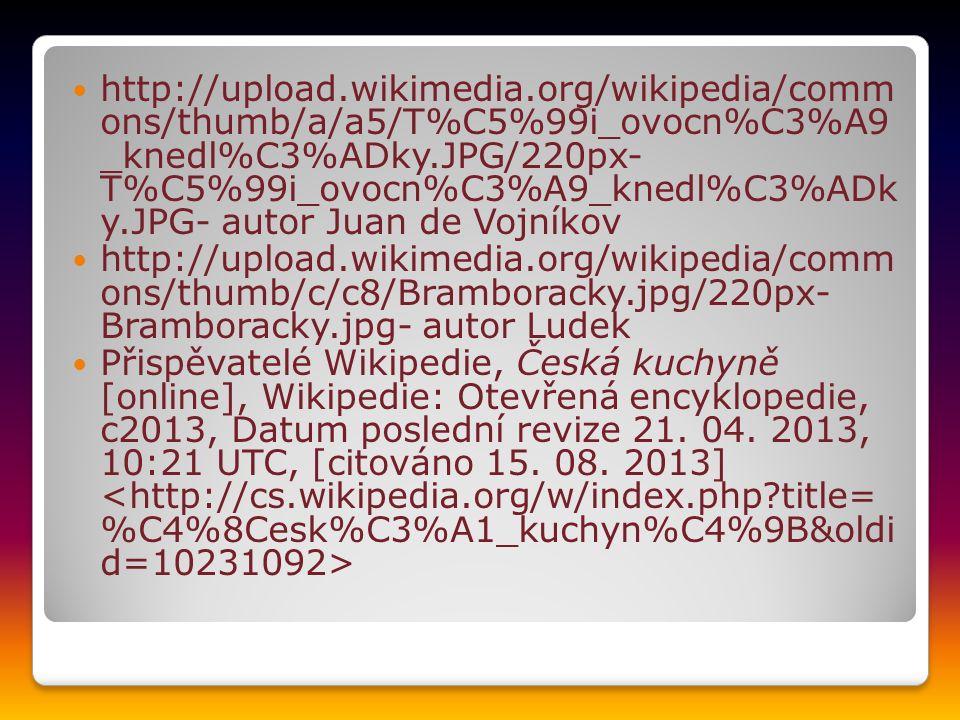 http://upload.wikimedia.org/wikipedia/comm ons/thumb/a/a5/T%C5%99i_ovocn%C3%A9 _knedl%C3%ADky.JPG/220px- T%C5%99i_ovocn%C3%A9_knedl%C3%ADk y.JPG- autor Juan de Vojníkov http://upload.wikimedia.org/wikipedia/comm ons/thumb/c/c8/Bramboracky.jpg/220px- Bramboracky.jpg- autor Ludek Přispěvatelé Wikipedie, Česká kuchyně [online], Wikipedie: Otevřená encyklopedie, c2013, Datum poslední revize 21.
