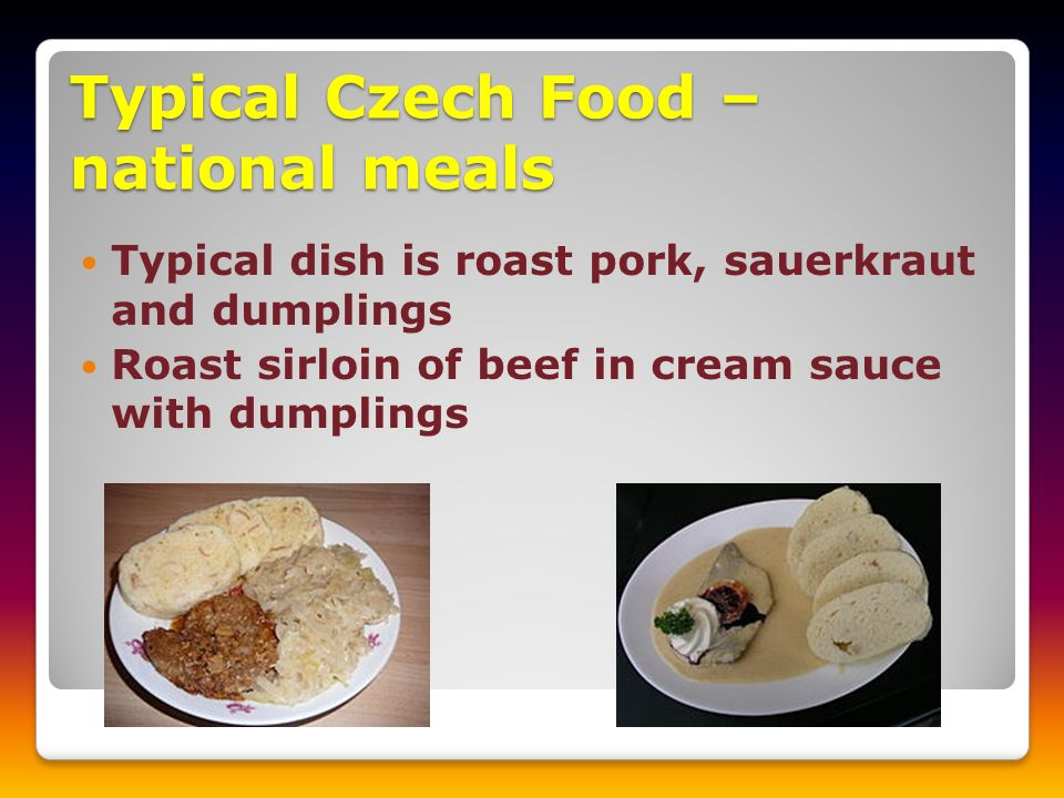 Typical Czech Food – national meals Typical dish is roast pork, sauerkraut and dumplings Roast sirloin of beef in cream sauce with dumplings