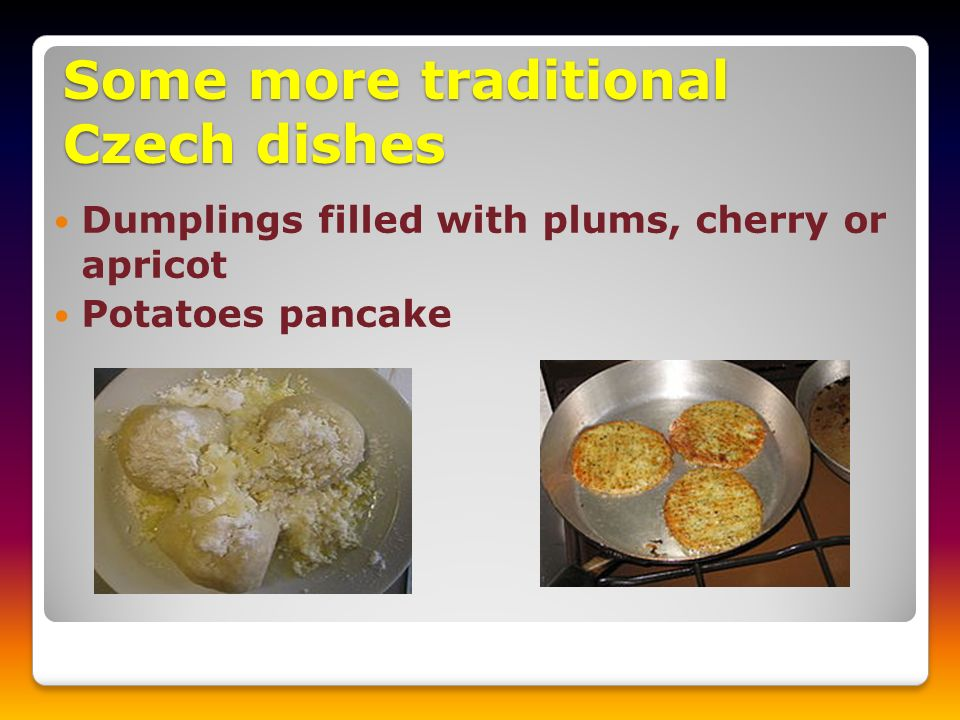Some more traditional Czech dishes Dumplings filled with plums, cherry or apricot Potatoes pancake