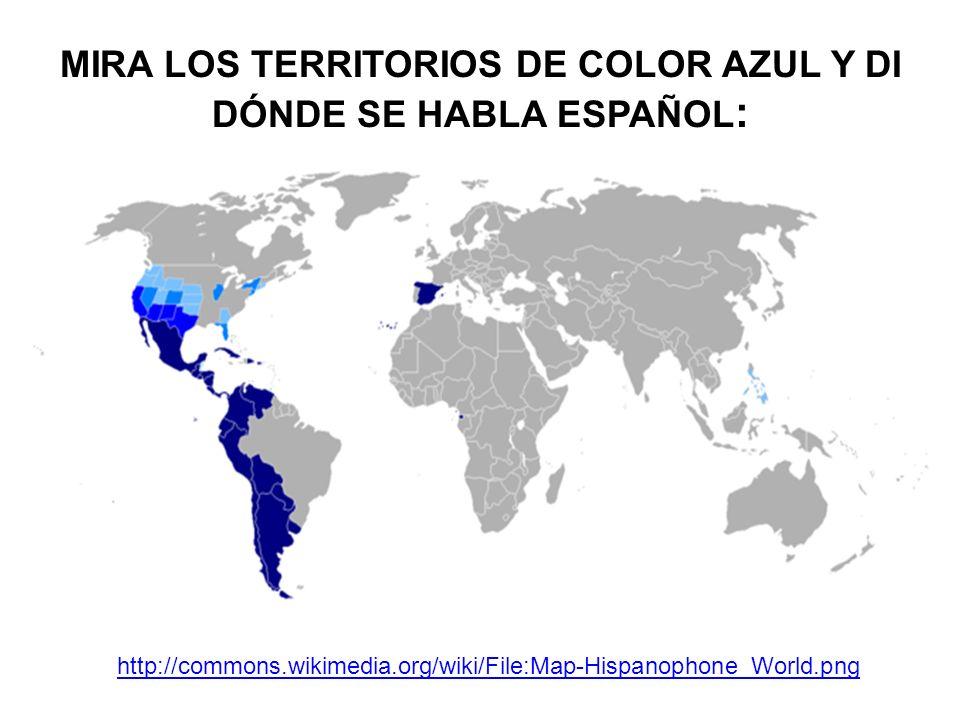 MIRA LOS TERRITORIOS DE COLOR AZUL Y DI DÓNDE SE HABLA ESPAÑOL : http://commons.wikimedia.org/wiki/File:Map-Hispanophone_World.png